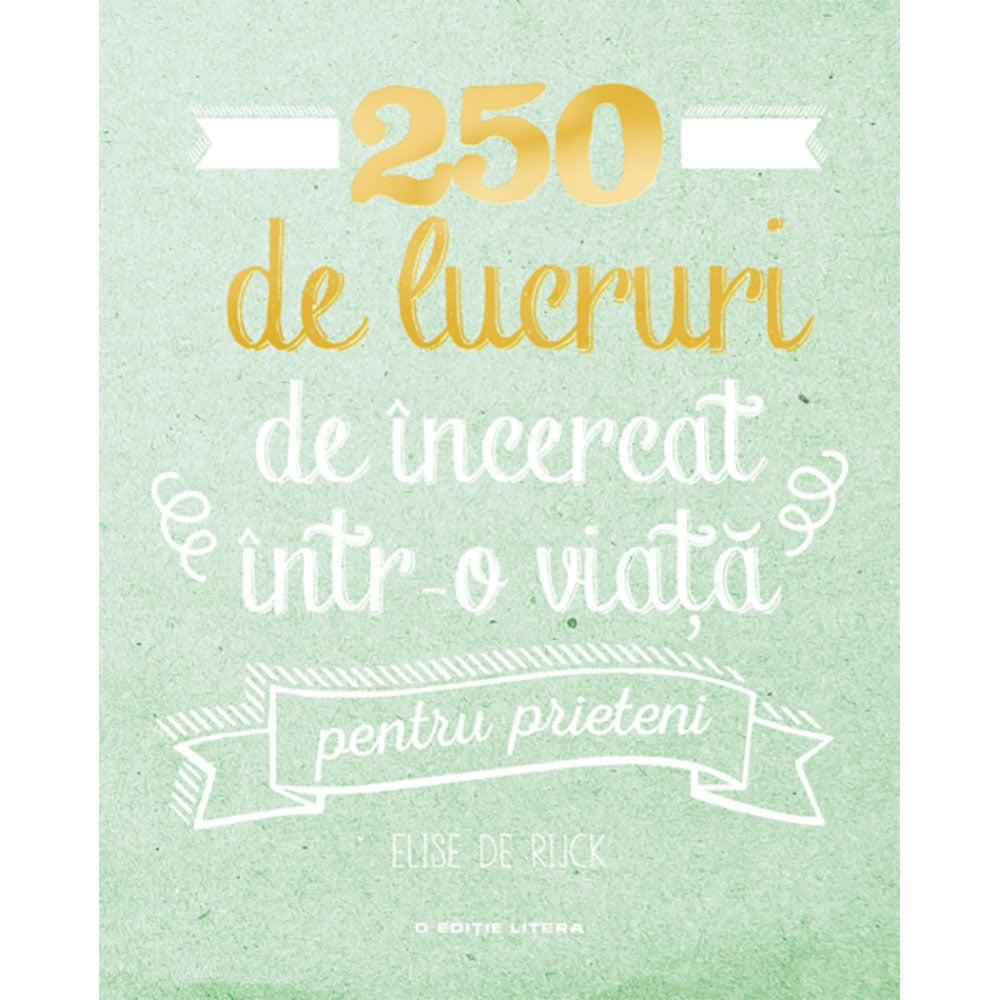 Carte Editura Litera, 250 de lucruri de incercat intr-o viata - pentru prieteni, Elise de Rijck imagine