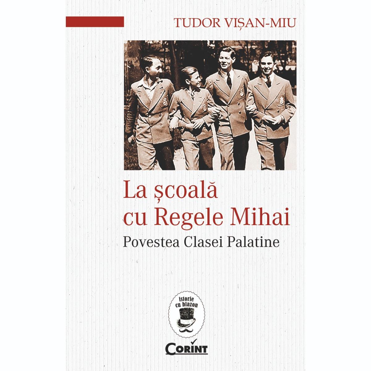 Carte Editura Corint, La scoala cu Regele Mihai. Povestea clasei palatine, Tudor Visan Miu imagine