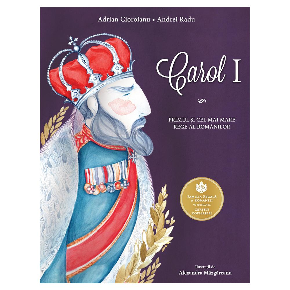 Carol I. Primul si cel mai mare rege al romanilor, Adrian Cioroianu, Andrei Radu