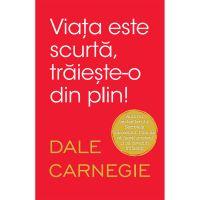 Carte Editura Litera, Viata este scurta, traieste-o din plin, Dale Carnegie