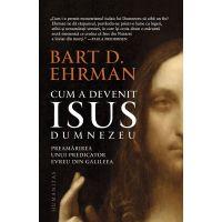 Cum a devenit Isus Dumnezeu: preamarirea unui predicator evreu din Galileea, Bart Ehrman