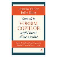 Cum sa le vorbim copiilor astfel incat sa ne asculte, Joanna Faber, Julie King