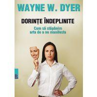 Dorinte indeplinite. Cum sa stapanim arta de a ne manifesta, Wayne W. Dyer