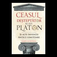Ceasul desteptator al lui Platon si alte inventii antice uimitoare, James M. Russell