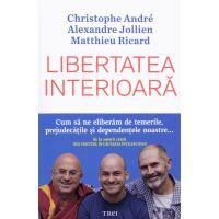 Libertatea interioara, Christophe Andre, Alexandre Jollien, Matthieu Ricard