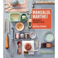 Manualul Marthei - cum sa faci (aproape) totul, Martha Stewart
