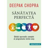 Sanatatea perfecta. Ghidul ayurvedic complet al programului minte-corp, Deepak Chopra