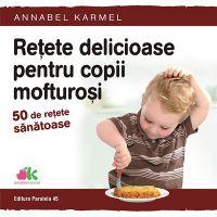 Retete delicioase pentru copii mofturosi - 50 de retete sanatoase, Annabel Karmel