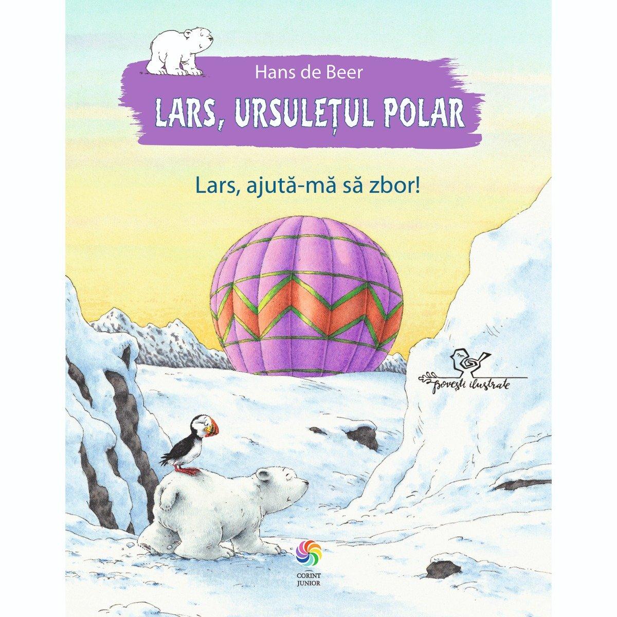 Carte Editura Corint, Lars, ursuletul polar. Lars, ajuta-ma sa zbor !, Hans de Beer