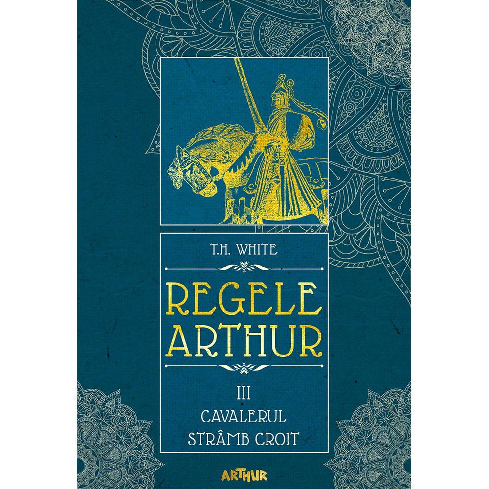 Carte Editura Arthur, Regele Arthur 3. Cavalerul stramb croit, T.H. White