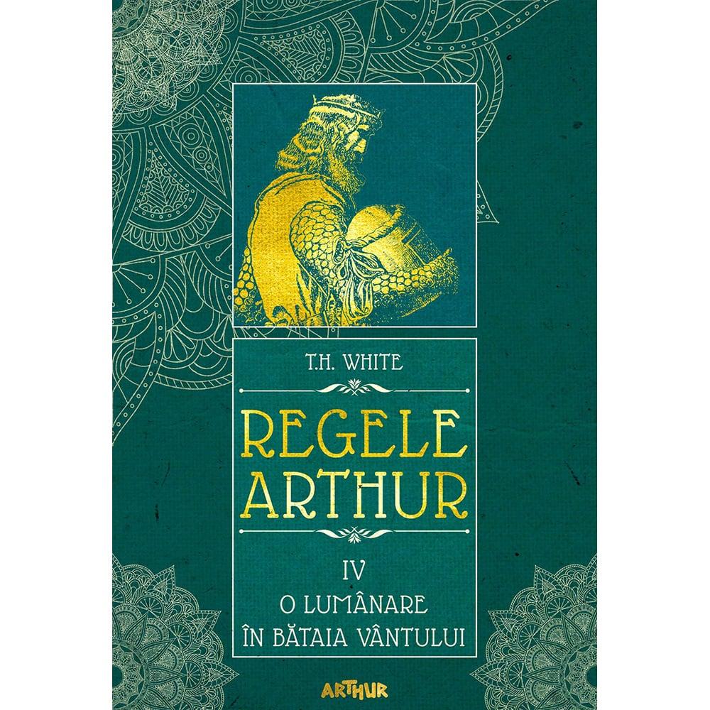 Carte Editura Arthur, Regele Arthur 4. O lumanare in bataia vantului, T.H. White
