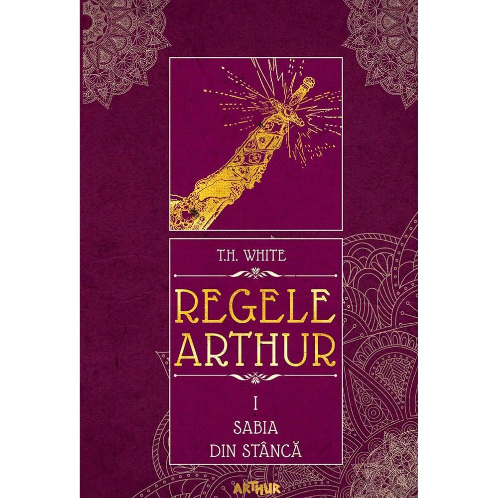 Carte Editura Arthur, Regele Arthur 1. Sabia din stanca, T.H. White