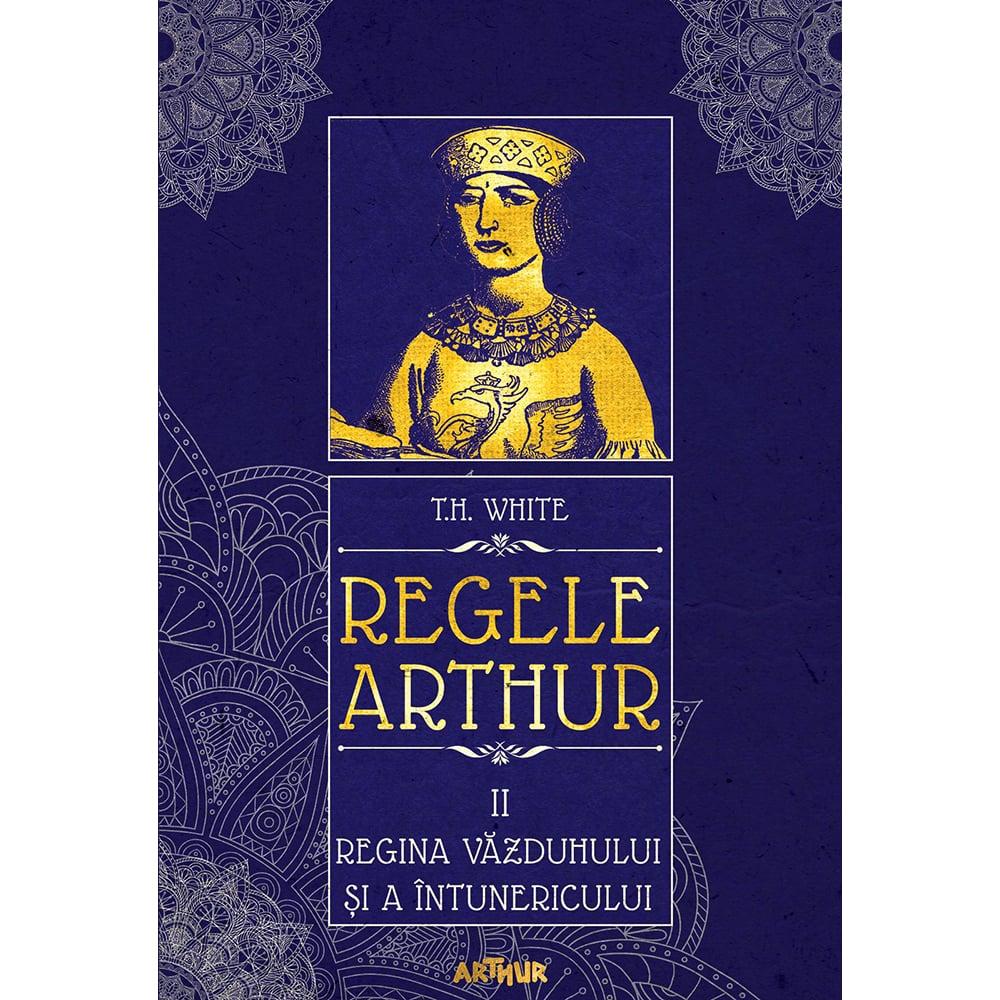 Carte Editura Arthur, Regele Arthur 2. Regina vazduhului si a intunericului, T.H. White