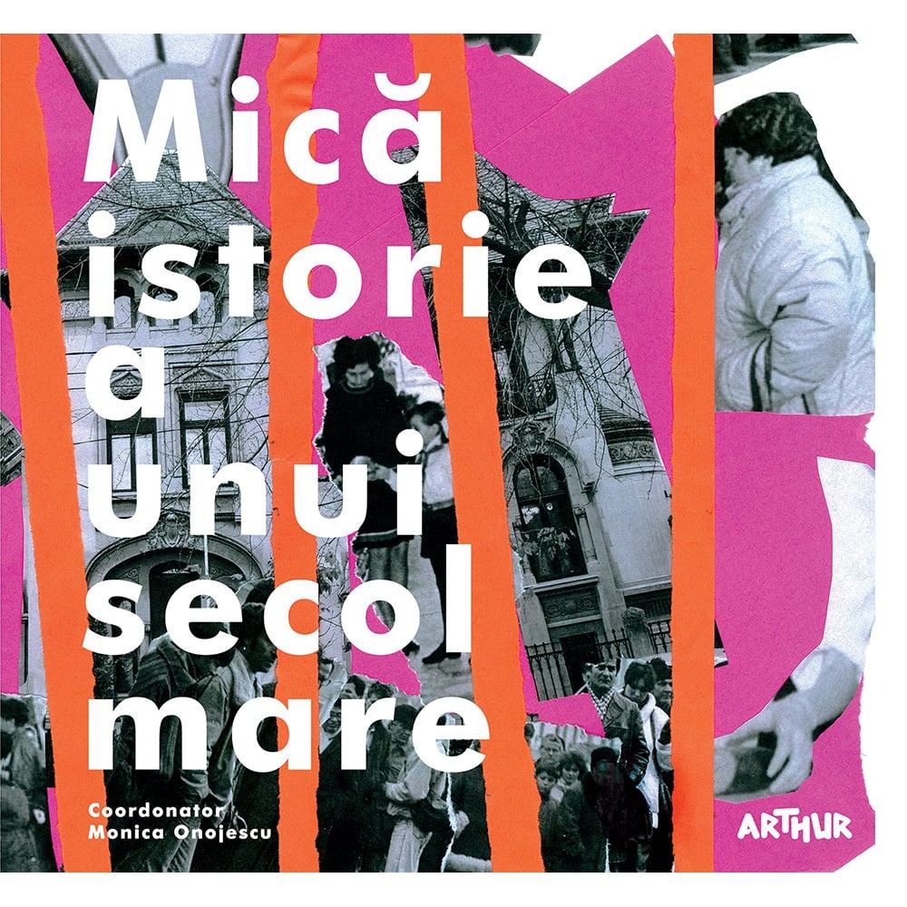 Carte Editura Arthur, Mica istorie a unui secol mare, Monica Onojescu (coord.)
